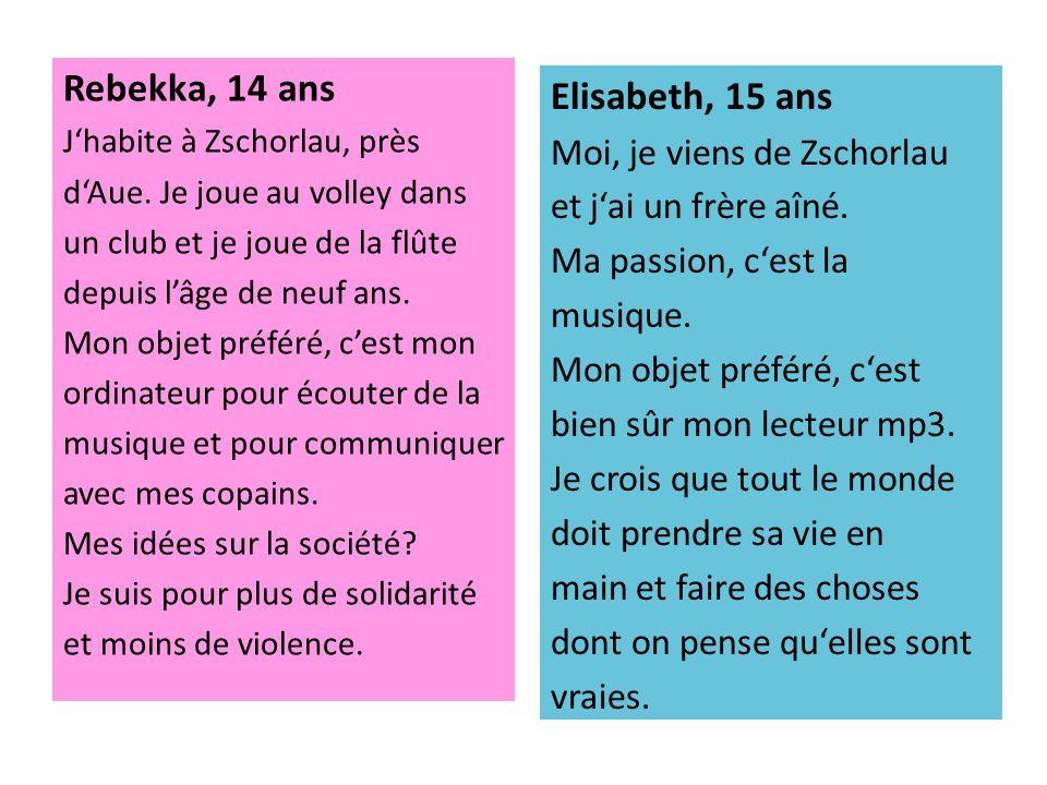 Rebekka, 14 ans Jhabite à Zschorlau, près dAue. Je joue au volley dans un club et je joue de la flûte depuis lâge de neuf ans. Mon objet préféré, cest