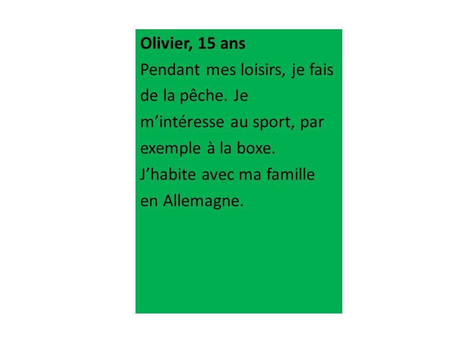Olivier, 15 ans Pendant mes loisirs, je fais de la pêche. Je mintéresse au sport, par exemple à la boxe. Jhabite avec ma famille en Allemagne.