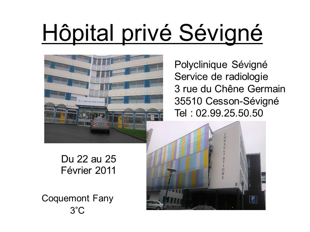 Hôpital privé Sévigné Polyclinique Sévigné Service de radiologie 3 rue du Chêne Germain 35510 Cesson-Sévigné Tel : 02.99.25.50.50 Du 22 au 25 Février 2011 Coquemont Fany 3°C