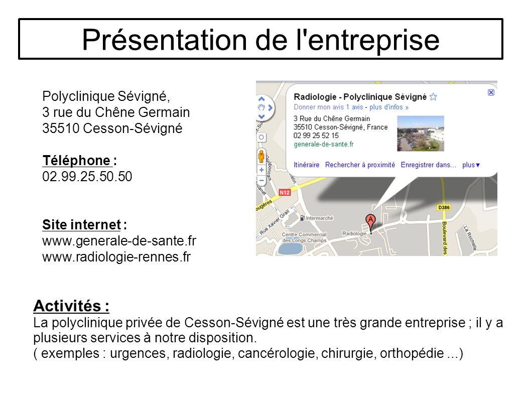 Présentation de l entreprise Polyclinique Sévigné, 3 rue du Chêne Germain 35510 Cesson-Sévigné Téléphone : 02.99.25.50.50 Site internet : www.generale-de-sante.fr www.radiologie-rennes.fr Activités : La polyclinique privée de Cesson-Sévigné est une très grande entreprise ; il y a plusieurs services à notre disposition.