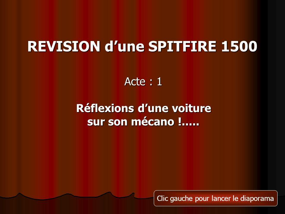 REVISION dune SPITFIRE 1500 Acte : 1 Réflexions dune voiture sur son mécano !..... Clic gauche pour lancer le diaporama