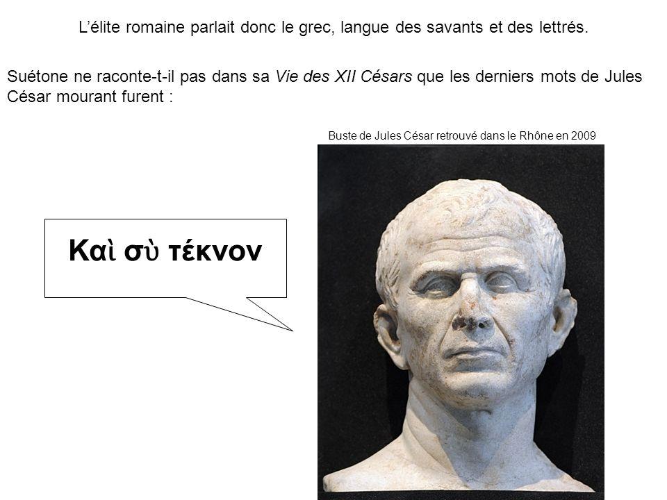 Suétone ne raconte-t-il pas dans sa Vie des XII Césars que les derniers mots de Jules César mourant furent : Lélite romaine parlait donc le grec, langue des savants et des lettrés.