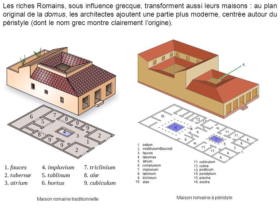 Les riches Romains, sous influence grecque, transforment aussi leurs maisons : au plan original de la domus, les architectes ajoutent une partie plus moderne, centrée autour du péristyle (dont le nom grec montre clairement lorigine).