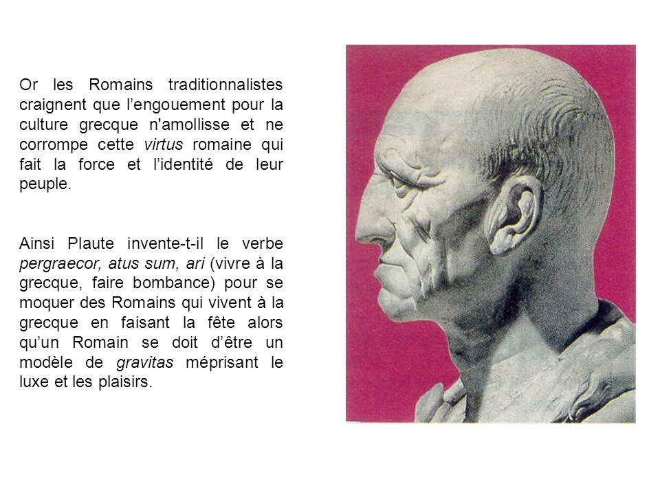 Or les Romains traditionnalistes craignent que lengouement pour la culture grecque n amollisse et ne corrompe cette virtus romaine qui fait la force et lidentité de leur peuple.