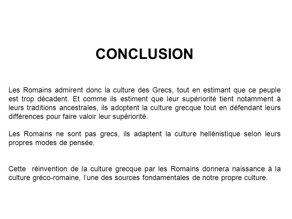 CONCLUSION Les Romains admirent donc la culture des Grecs, tout en estimant que ce peuple est trop décadent.