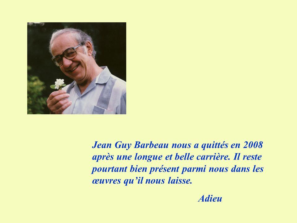 Jean Guy Barbeau nous a quittés en 2008 après une longue et belle carrière. Il reste pourtant bien présent parmi nous dans les œuvres quil nous laisse