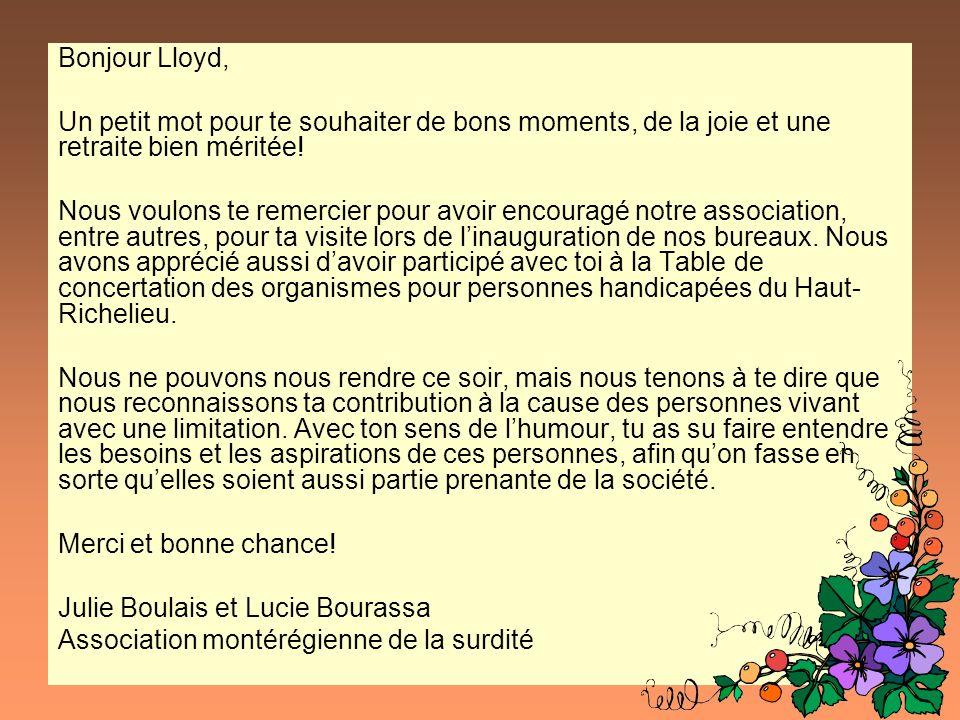 Bonjour Lloyd, Un petit mot pour te souhaiter de bons moments, de la joie et une retraite bien méritée! Nous voulons te remercier pour avoir encouragé