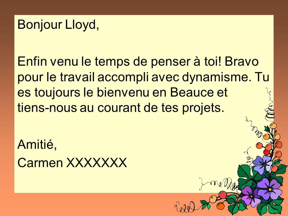 Bonjour Lloyd, Enfin venu le temps de penser à toi! Bravo pour le travail accompli avec dynamisme. Tu es toujours le bienvenu en Beauce et tiens-nous