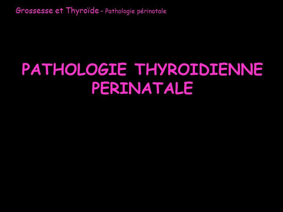 PATHOLOGIE THYROIDIENNE PERINATALE Grossesse et Thyroïde – Pathologie périnatale