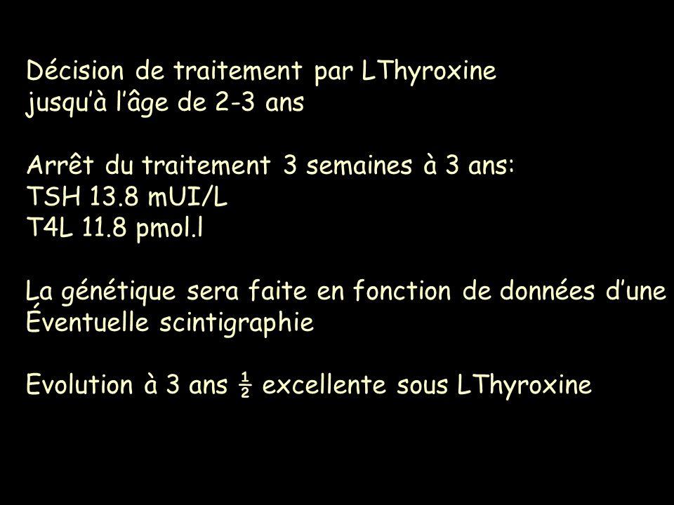 Décision de traitement par LThyroxine jusquà lâge de 2-3 ans Arrêt du traitement 3 semaines à 3 ans: TSH 13.8 mUI/L T4L 11.8 pmol.l La génétique sera