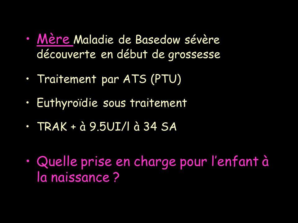 Mère Maladie de Basedow sévère découverte en début de grossesse Traitement par ATS (PTU) Euthyroïdie sous traitement TRAK + à 9.5UI/l à 34 SA Quelle p