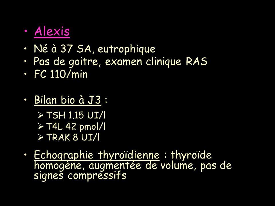 Alexis Né à 37 SA, eutrophique Pas de goitre, examen clinique RAS FC 110/min Bilan bio à J3 : TSH 1.15 UI/l T4L 42 pmol/l TRAK 8 UI/l Echographie thyr