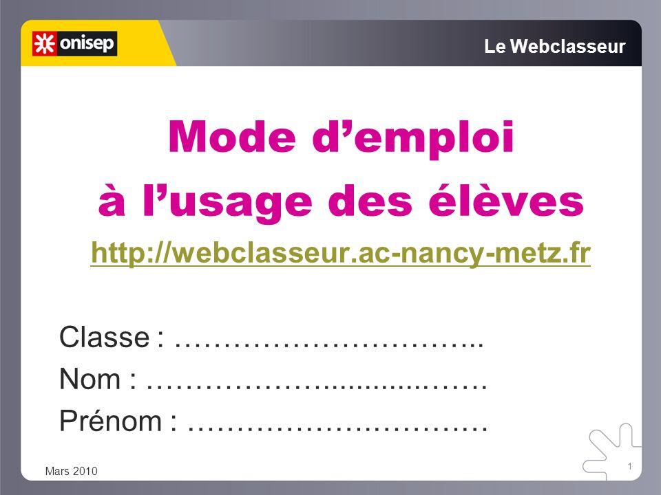Mode demploi à lusage des élèves http://webclasseur.ac-nancy-metz.fr Classe : ………………………….. Nom : ………………............……. Prénom : ……………….………… 1 Le Webcl