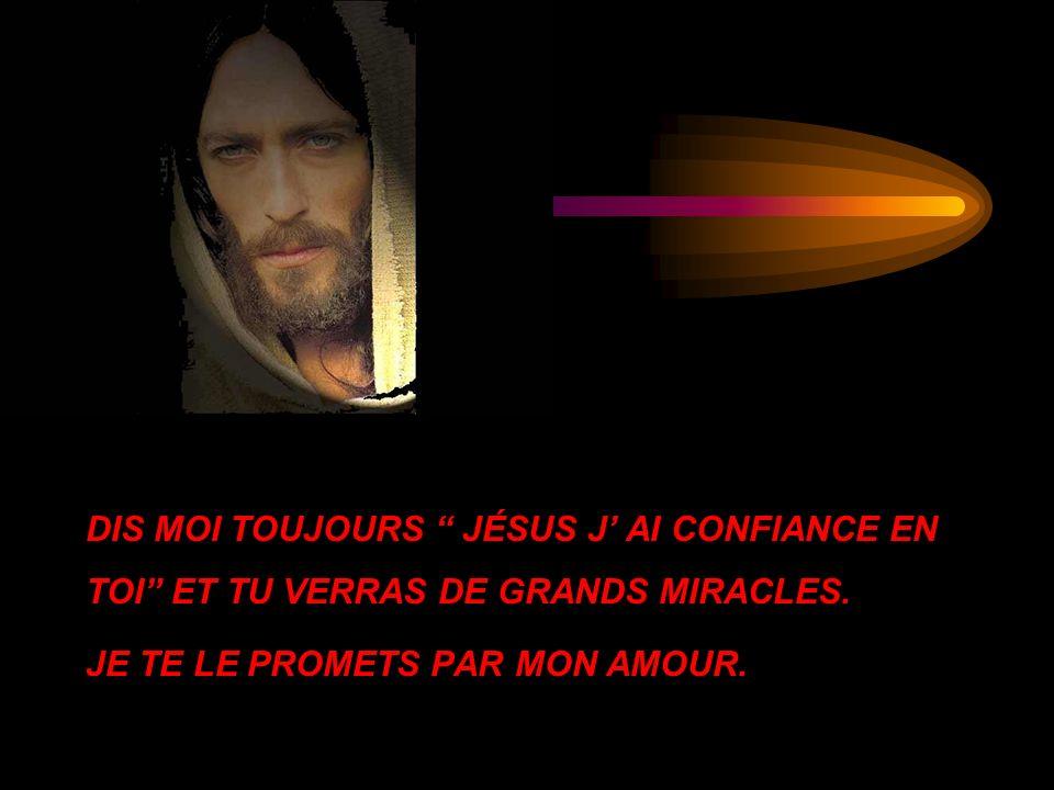 DIS MOI TOUJOURS JÉSUS J AI CONFIANCE EN TOI ET TU VERRAS DE GRANDS MIRACLES. JE TE LE PROMETS PAR MON AMOUR.
