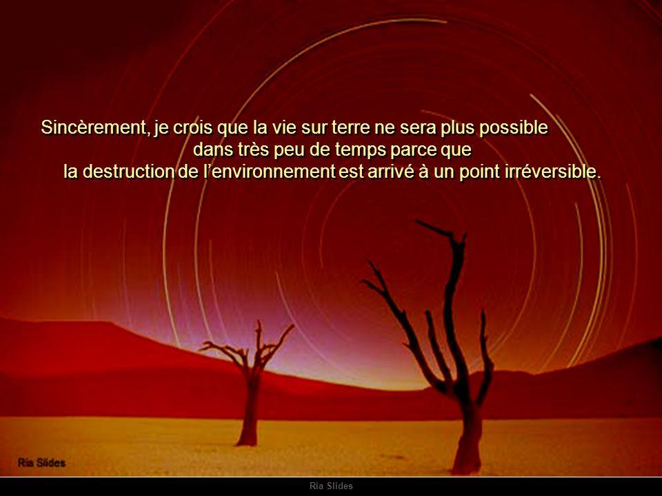 Ria Slides Sincèrement, je crois que la vie sur terre ne sera plus possible dans très peu de temps parce que la destruction de lenvironnement est arrivé à un point irréversible.