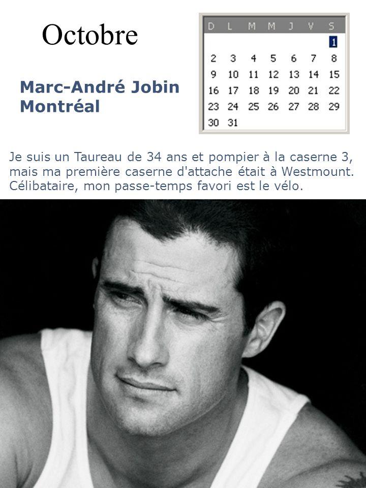 Octobre Marc-André Jobin Montréal Je suis un Taureau de 34 ans et pompier à la caserne 3, mais ma première caserne d'attache était à Westmount. Céliba
