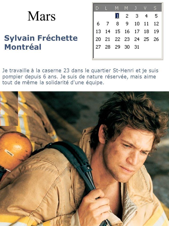 Mars Sylvain Fréchette Montréal Je travaille à la caserne 23 dans le quartier St-Henri et je suis pompier depuis 6 ans. Je suis de nature réservée, ma