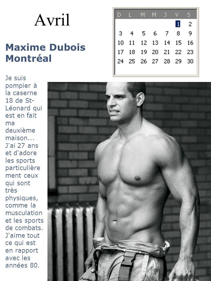 Avril Maxime Dubois Montréal Je suis pompier à la caserne 18 de St- Léonard qui est en fait ma deuxième maison... J'ai 27 ans et d'adore les sports pa