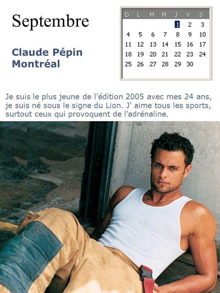 Septembre Claude Pépin Montréal Je suis le plus jeune de l'édition 2005 avec mes 24 ans, je suis né sous le signe du Lion. J' aime tous les sports, su