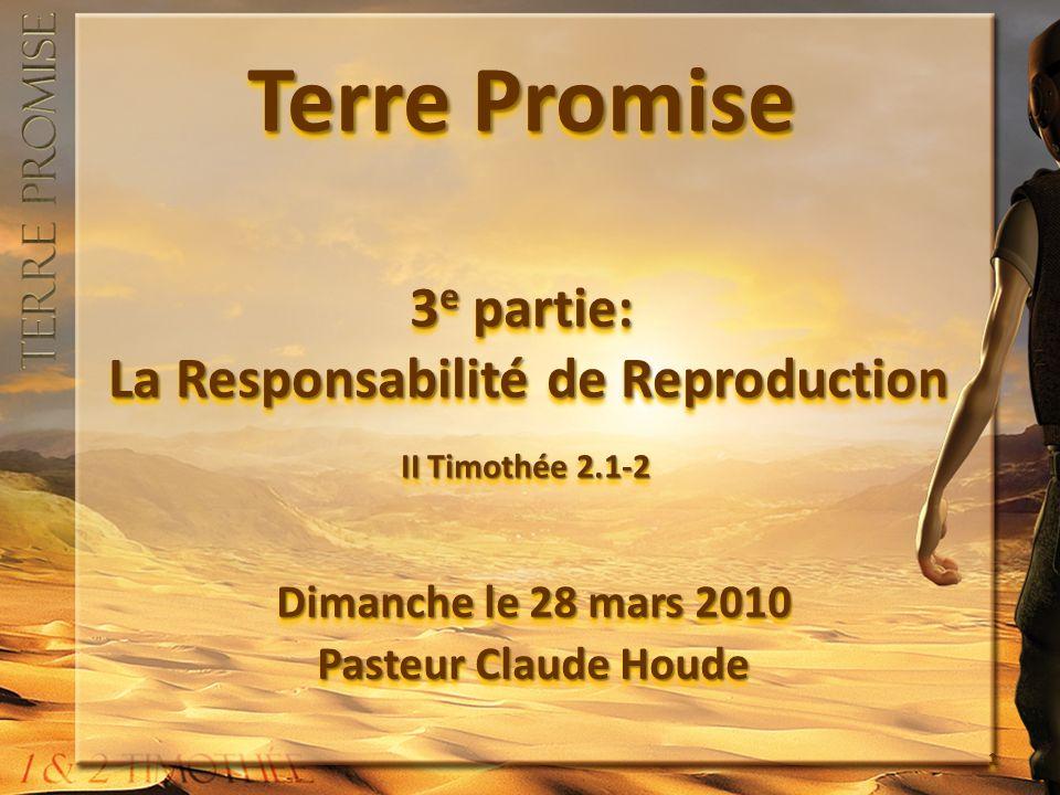 Terre Promise La responsabilité de la reproduction II Timothée 4.6 & 1.6 Car, pour moi, je sers déjà de libation (je moffre comme une offrande de sacrifice) et le moment de mon départ approche.