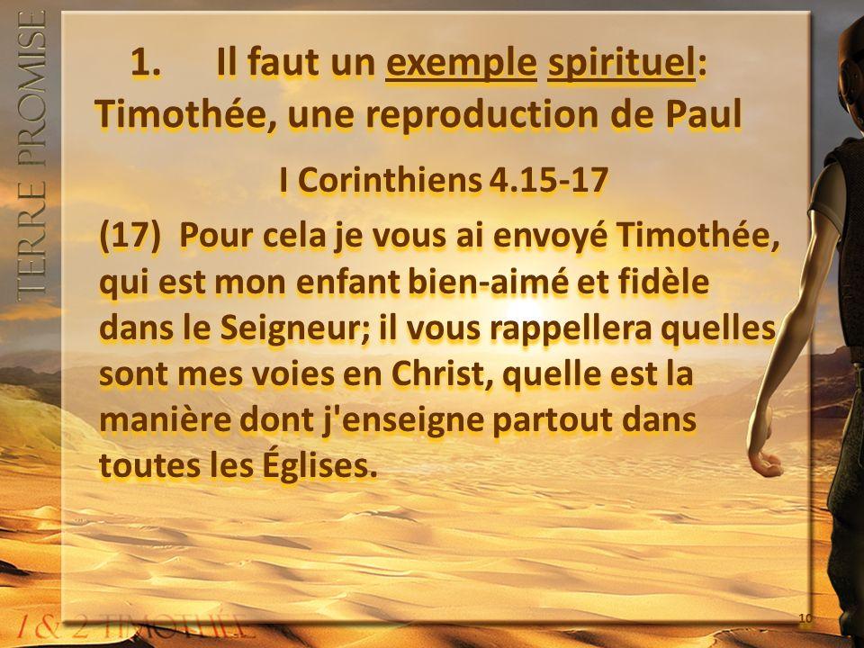 1. Il faut un exemple spirituel: Timothée, une reproduction de Paul I Corinthiens 4.15-17 (17) Pour cela je vous ai envoyé Timothée, qui est mon enfan