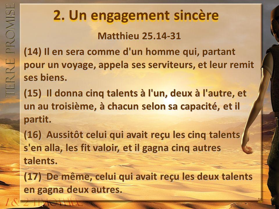 2. Un engagement sincère Matthieu 25.14-31 (14) Il en sera comme d'un homme qui, partant pour un voyage, appela ses serviteurs, et leur remit ses bien