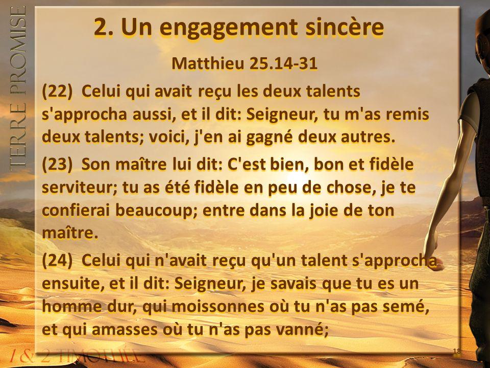 2. Un engagement sincère Matthieu 25.14-31 (22) Celui qui avait reçu les deux talents s'approcha aussi, et il dit: Seigneur, tu m'as remis deux talent
