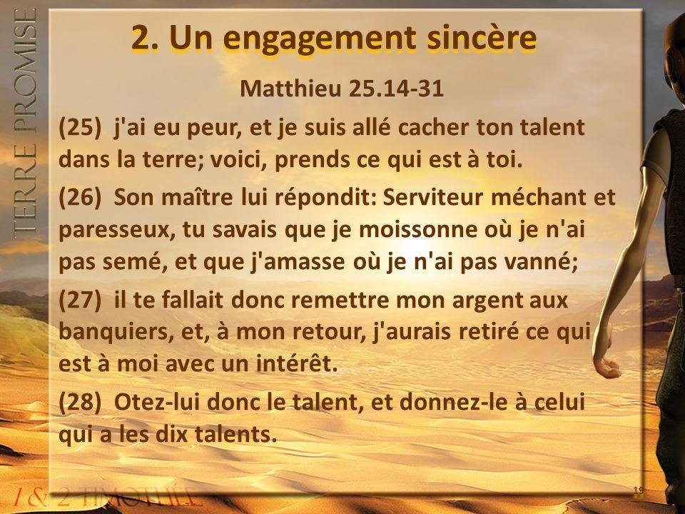 2. Un engagement sincère Matthieu 25.14-31 (25) j'ai eu peur, et je suis allé cacher ton talent dans la terre; voici, prends ce qui est à toi. (26) So