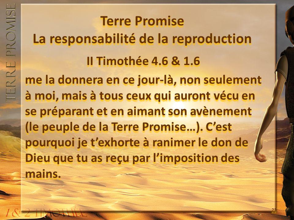 Terre Promise La responsabilité de la reproduction II Timothée 4.6 & 1.6 me la donnera en ce jour-là, non seulement à moi, mais à tous ceux qui auront