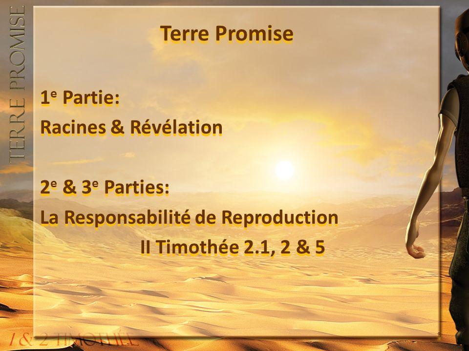 Terre Promise 1 e Partie: Racines & Révélation 2 e & 3 e Parties: La Responsabilité de Reproduction II Timothée 2.1, 2 & 5 1 e Partie: Racines & Révél