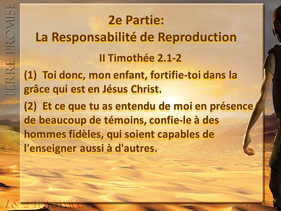 2e Partie: La Responsabilité de Reproduction II Timothée 2.1-2 (1) Toi donc, mon enfant, fortifie-toi dans la grâce qui est en Jésus Christ. (2) Et ce