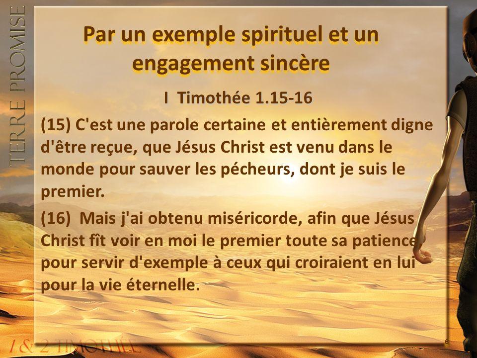 Par un exemple spirituel et un engagement sincère I Timothée 1.15-16 (15) C'est une parole certaine et entièrement digne d'être reçue, que Jésus Chris
