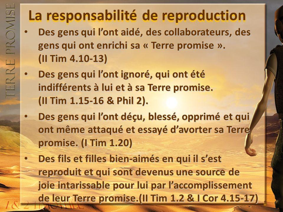 La responsabilité de reproduction Des gens qui lont aidé, des collaborateurs, des gens qui ont enrichi sa « Terre promise ». (II Tim 4.10-13) Des gens