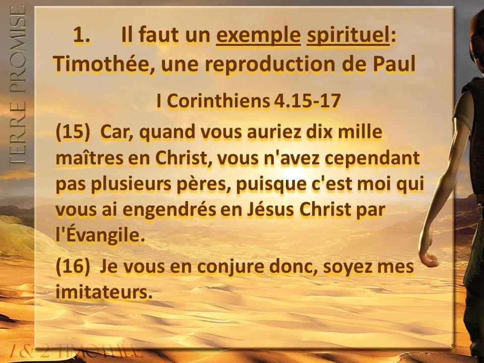 1. Il faut un exemple spirituel: Timothée, une reproduction de Paul I Corinthiens 4.15-17 (15) Car, quand vous auriez dix mille maîtres en Christ, vou