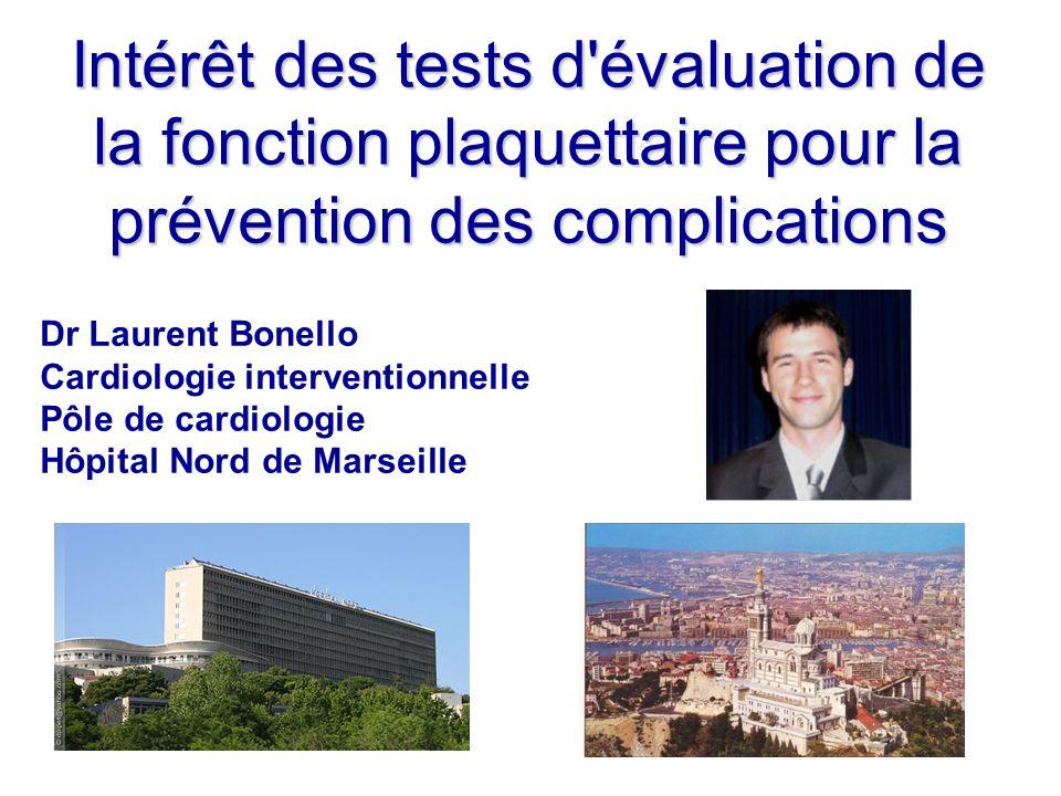 Intérêt des tests d'évaluation de la fonction plaquettaire pour la prévention des complications Dr Laurent Bonello Cardiologie interventionnelle Pôle