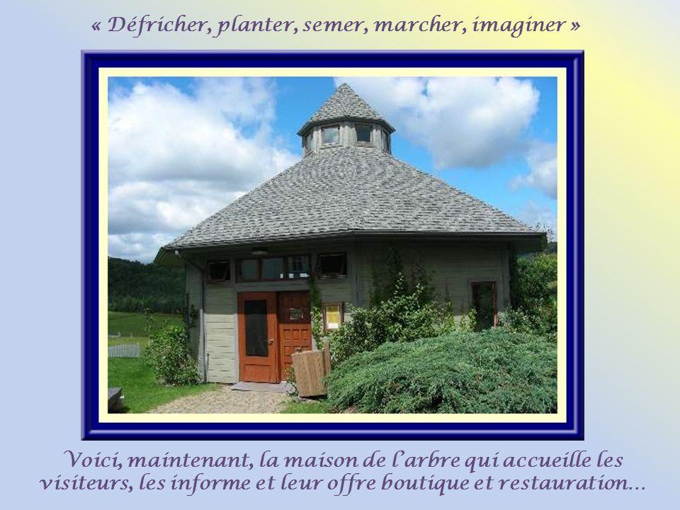« Défricher, planter, semer, marcher, imaginer » Voici, maintenant, la maison de larbre qui accueille les visiteurs, les informe et leur offre boutique et restauration…