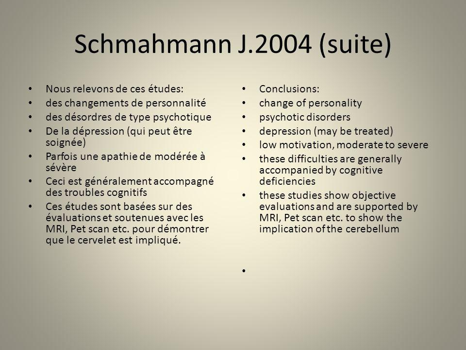 Schmahmann J.2004 (suite) Nous relevons de ces études: des changements de personnalité des désordres de type psychotique De la dépression (qui peut être soignée) Parfois une apathie de modérée à sévère Ceci est généralement accompagné des troubles cognitifs Ces études sont basées sur des évaluations et soutenues avec les MRI, Pet scan etc.