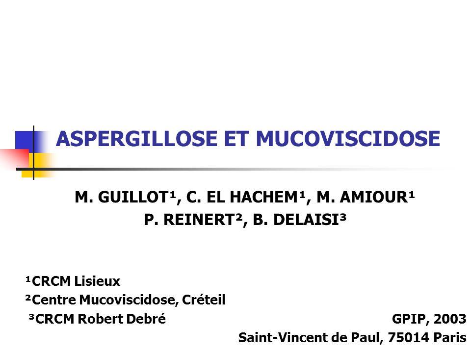 ASPERGILLOSE ET MUCOVISCIDOSE M. GUILLOT¹, C. EL HACHEM¹, M. AMIOUR¹ P. REINERT², B. DELAISI³ ¹CRCM Lisieux ²Centre Mucoviscidose, Créteil ³CRCM Rober