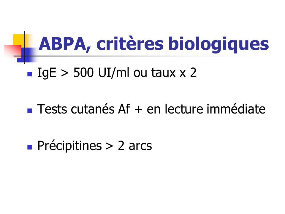 ABPA, critères biologiques IgE > 500 UI/ml ou taux x 2 Tests cutanés Af + en lecture immédiate Précipitines > 2 arcs