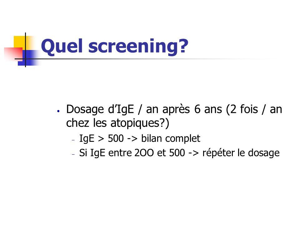 Quel screening? Dosage dIgE / an après 6 ans (2 fois / an chez les atopiques?) – IgE > 500 -> bilan complet – Si IgE entre 2OO et 500 -> répéter le do