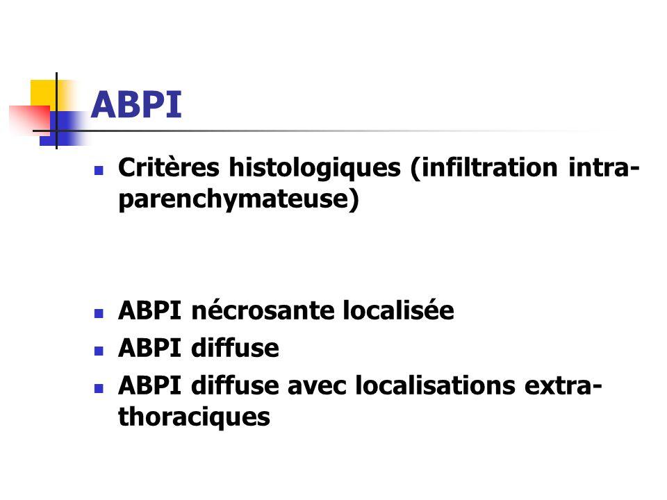 ABPI Critères histologiques (infiltration intra- parenchymateuse) ABPI nécrosante localisée ABPI diffuse ABPI diffuse avec localisations extra- thorac