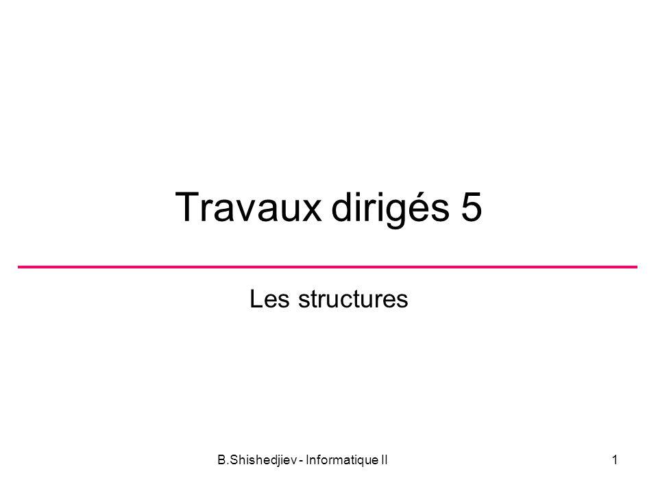 B.Shishedjiev - Informatique II1 Travaux dirigés 5 Les structures