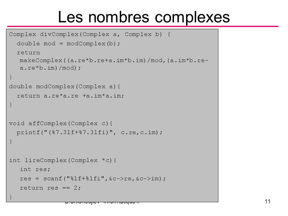 B.Shishedjiev - Informatique II11 Les nombres complexes Complex divComplex(Complex a, Complex b) { double mod = modComplex(b); return makeComplex((a.re*b.re+a.im*b.im)/mod,(a.im*b.re- a.re*b.im)/mod); } double modComplex(Complex a){ return a.re*a.re +a.im*a.im; } void affComplex(Complex c){ printf( (%7.3lf+%7.3lfi) , c.re,c.im); } int lireComplex(Complex *c){ int res; res = scanf( %lf+%lfi ,&c->re,&c->im); return res == 2; }