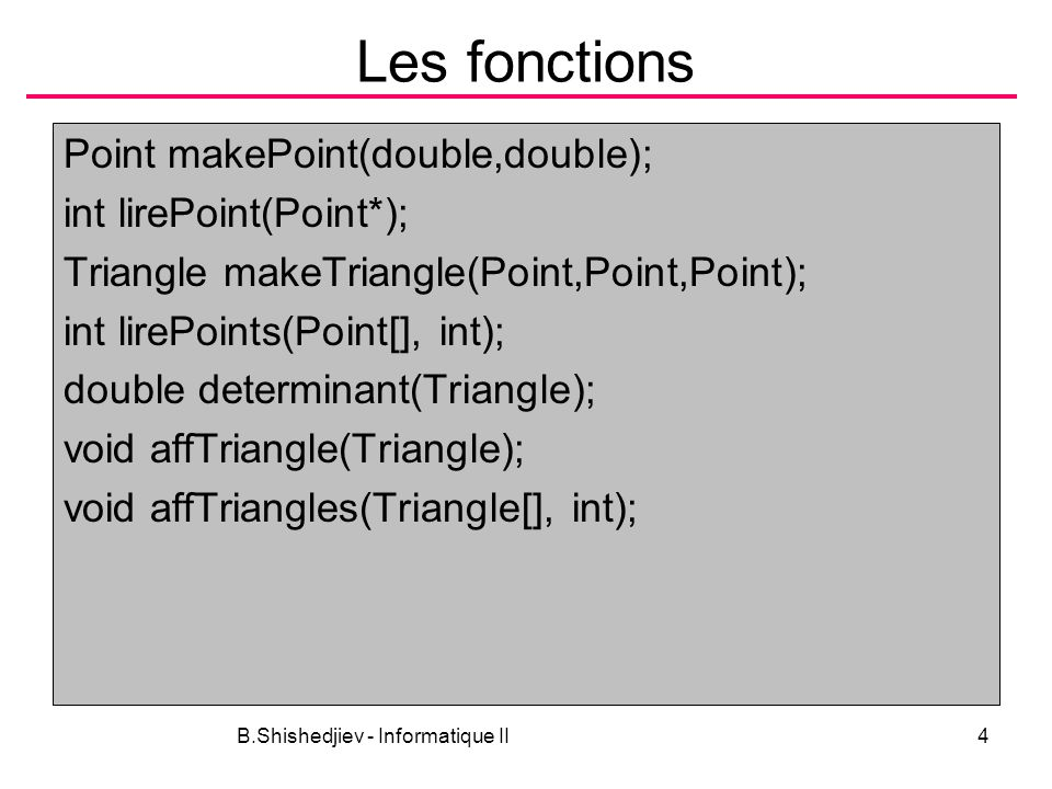 B.Shishedjiev - Informatique II4 Les fonctions Point makePoint(double,double); int lirePoint(Point*); Triangle makeTriangle(Point,Point,Point); int lirePoints(Point[], int); double determinant(Triangle); void affTriangle(Triangle); void affTriangles(Triangle[], int);