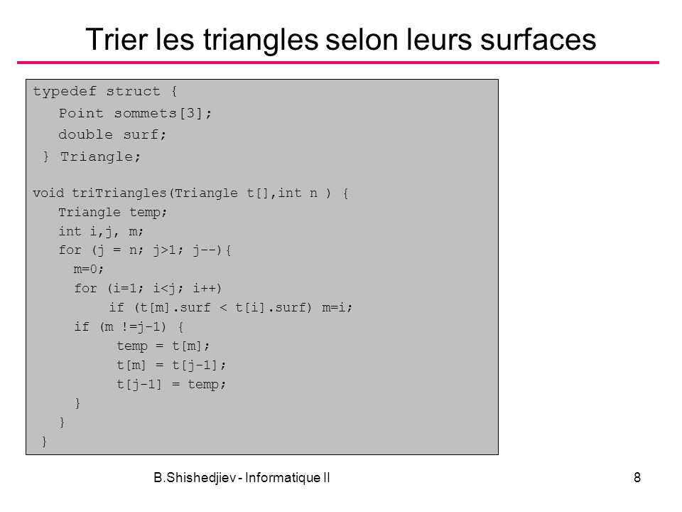 B.Shishedjiev - Informatique II8 Trier les triangles selon leurs surfaces typedef struct { Point sommets[3]; double surf; } Triangle; void triTriangles(Triangle t[],int n ) { Triangle temp; int i,j, m; for (j = n; j>1; j--){ m=0; for (i=1; i<j; i++) if (t[m].surf < t[i].surf) m=i; if (m !=j-1) { temp = t[m]; t[m] = t[j-1]; t[j-1] = temp; }