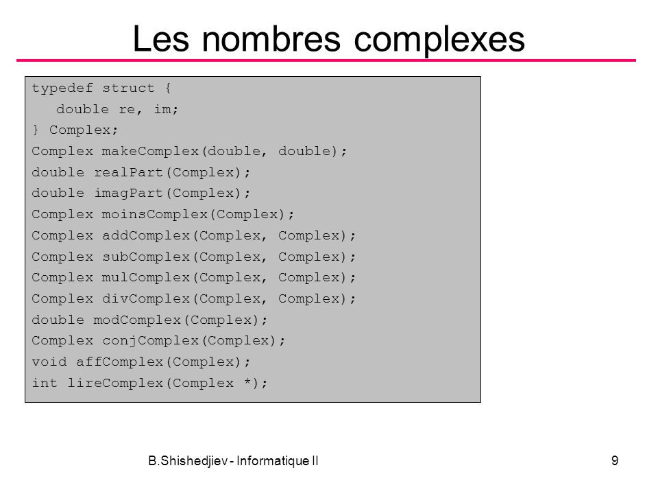 B.Shishedjiev - Informatique II9 Les nombres complexes typedef struct { double re, im; } Complex; Complex makeComplex(double, double); double realPart(Complex); double imagPart(Complex); Complex moinsComplex(Complex); Complex addComplex(Complex, Complex); Complex subComplex(Complex, Complex); Complex mulComplex(Complex, Complex); Complex divComplex(Complex, Complex); double modComplex(Complex); Complex conjComplex(Complex); void affComplex(Complex); int lireComplex(Complex *);