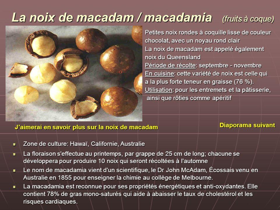 La noix de macadam / macadamia (fruits à coque) Petites noix rondes à coquille lisse de couleur chocolat, avec un noyau rond clair La noix de macadam est appelé également noix du Queensland Période de récolte: septembre - novembre En cuisine: cette variété de noix est celle qui a la plus forte teneur en graisse (76 %).