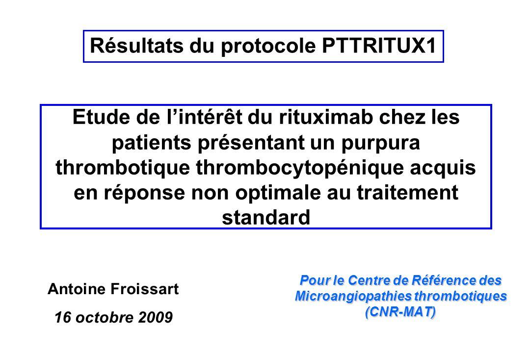 Etude de lintérêt du rituximab chez les patients présentant un purpura thrombotique thrombocytopénique acquis en réponse non optimale au traitement standard Pour le Centre de Référence des Microangiopathies thrombotiques (CNR-MAT) Antoine Froissart 16 octobre 2009 Résultats du protocole PTTRITUX1