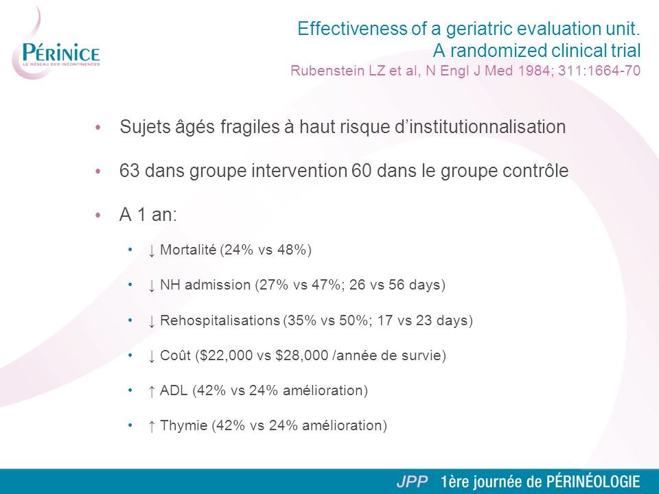 Effectiveness of a geriatric evaluation unit. A randomized clinical trial Rubenstein LZ et al, N Engl J Med 1984; 311:1664-70 Sujets âgés fragiles à h