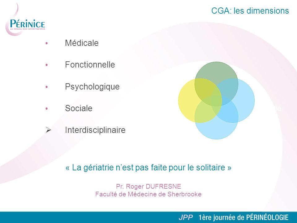 CGA: les dimensions Médicale Fonctionnelle Psychologique Sociale Interdisciplinaire Médicale Psychologique Sociale « La gériatrie nest pas faite pour le solitaire » Pr.